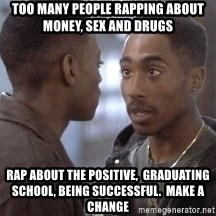 tupac13 - TOO MANY PEOPLE RAPPING ABOUT MONEY, SEX AND DRUGS RAP ABOUT THE POSITIVE,  GRADUATING SCHOOL, BEING SUCCESSFUL.  MAKE A CHANGE