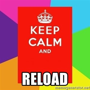 Keep calm and -  Reload