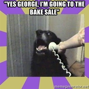 """Yes, this is dog! - """"yes George, I'm Going To the bake Sale"""""""