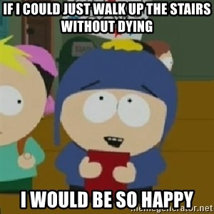 I would be so happy Craig - If I could just walk up the stairs without dying I would be so happy
