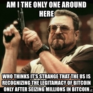 am i the only one around here - AM I THE ONLY ONE AROUND HERE WHO THINKS IT'S STRANGE THAT THE US IS RECOGNIZING THE LEGITAMACY OF BITCOIN ONLY AFTER SEIZING MILLIONS IN BITCOIN