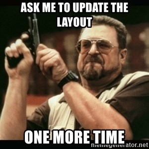 am i the only one around here - Ask me to update the layout one more time