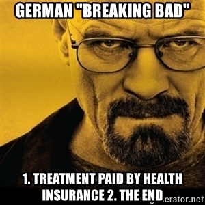 "Walter White (Breaking Bad) - German ""Breaking Bad"" 1. Treatment paid by health insurance 2. The ENd"