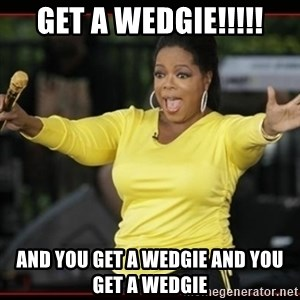 Overly-Excited Oprah!!!  - get a wedgie!!!!! and you get a wedgie and you get a wedgie
