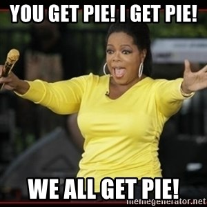 Overly-Excited Oprah!!!  - You get pie! I GET PIE! We all get pie!
