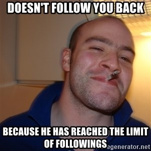 Good Guy Greg - Doesn't follow you back Because he has reached the limit of followings