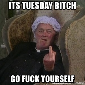 Things my homophobic mother says - its tuesday bitch  go fuck yourself