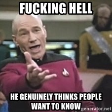 Picard Wtf - Fucking hell He genuinely thinks People want to know