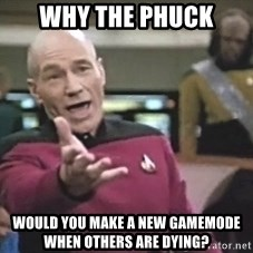 Picard Wtf - why the phuck would you make a new gamemode when others are dying?