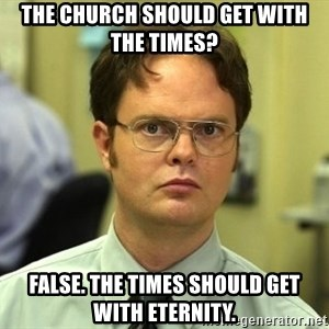 False guy - The church should get with the times? False. The times should get with eternity.