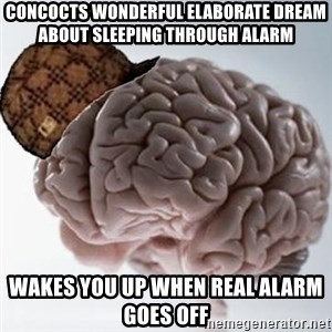 Scumbag Brain - concocts wonderful elaborate dream about sleeping through alarm wakes you up when real alarm goes off