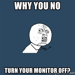 y you no - Why you no turn your monitor off?