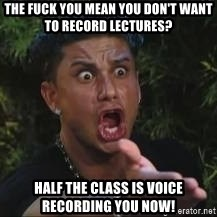 Pauly D jersey shore MTV - the fuck you mean you don't want to record lectures? half the class is voice recording you now!