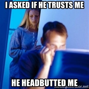 Redditors Wife - i asked if he trusts me he headbutted me