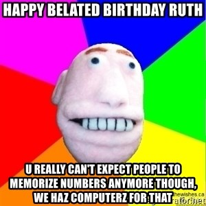 Earnestly Optimistic Advice Puppet - Happy Belated Birthday Ruth U really can't expect people to memorize numbers anymore though, we haz computerz for that