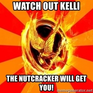 Typical fan of the hunger games - WATCH OUT KELLI THe nutcracker will get you!