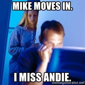 Redditors Wife - mike moves in. i miss andie.