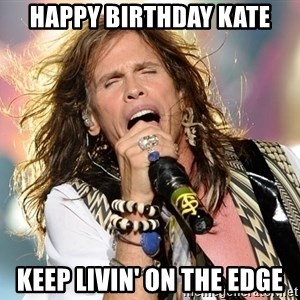 Steven Tyler - Happy birthday Kate Keep Livin' ON the edge