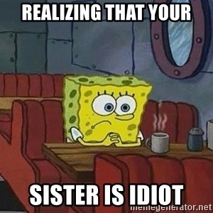 Coffee shop spongebob - realizing that your sister is idiot