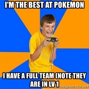 Annoying Gamer Kid - I'M THE BEST AT POKEMON I HAVE A FULL TEAM (NOTE THEY ARE IN LV 1