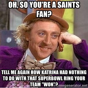 "Oh so you're - Oh, so you're a saints fan? tell me again how katrina had nothing to do with that superbowl ring your team ""won""?"
