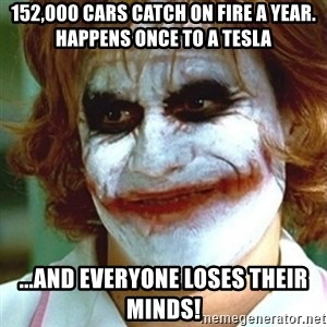 joker nurse - 152,000 cars catch on fire a year.  Happens once to a tesla ...and everyone loses their minds!