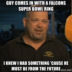 Pawn Stars Rick Harrison - guy comes in with a falcons super bowl ring i knew i had something 'cause he must be from the future