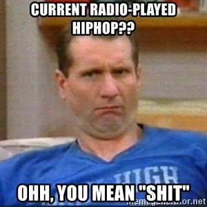 "Al Bundy - current radio-played hiphop?? ohh, you mean ""shit"""