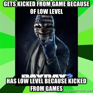 Payday 2 Logic - gets kicked from game because of low level has low level because kicked from games