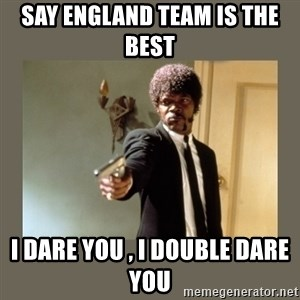 doble dare you  - say england team is the best  i dare you , i double dare you