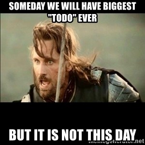 """There will come a day but it is not this day - SOMEDAY WE WILL HAVE BIGGEST """"TODO"""" EVER BUT IT IS NOT THIS DAY"""