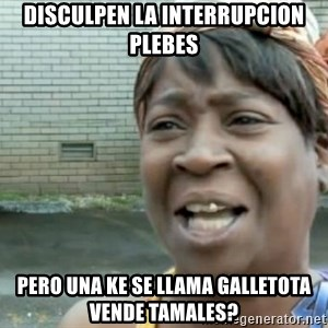 Xbox one aint nobody got time for that shit. - disculpen la interrupcion plebes pero una ke se llama galletota vende tamales?