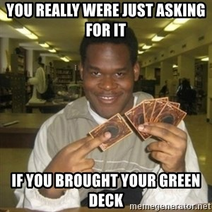 You just activated my trap card - you really were just asking for it if you brought your green deck
