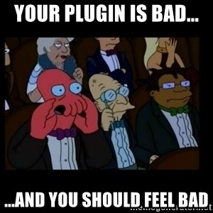 X is bad and you should feel bad - Your plugin is bad... ...And you should feel bad