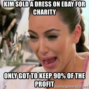 Kim Kardashian Crying - kim SOLD A DRESS ON EBAY FOR CHARITY ONLY GOT TO KEEP 90% OF THE PROFIT