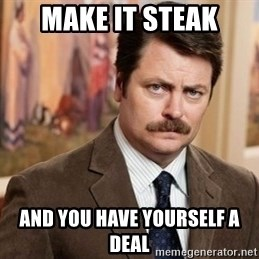 Ron Swanson - Make it steak and you have yourself a deal