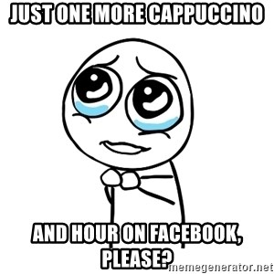 pleaseguy  - just one more cappuccino and hour on facebook, please?