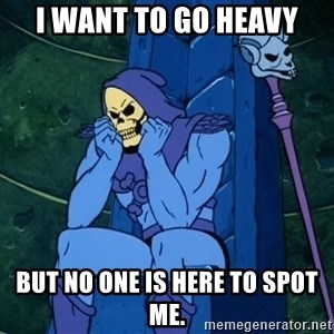 Skeletor sitting - i want to go heavy but no one is here to spot me.