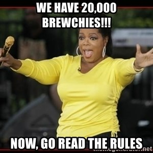Overly-Excited Oprah!!!  - WE HAVE 20,000 BREWCHIES!!! Now, go read the rules