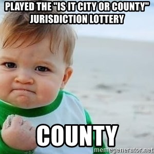 "fist pump baby - played the ""is it city or county"" jurisdiction lottery COUNTY"