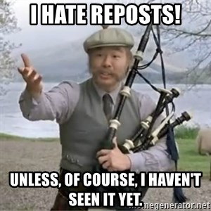contradiction - I hate reposts! Unless, of course, I haven't seen it yet.