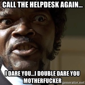 Samuel Jackson pulp fiction - Call the helpdesk again... I dare you...I Double Dare you Motherfucker