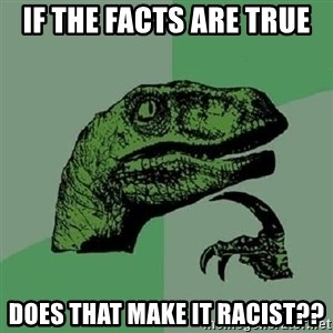 Philosoraptor - IF the facts are true Does that make it racist??