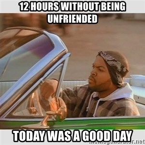 Ice Cube Good Day - 12 hours without being unfriended today was a good day