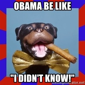 "Triumph the Insult Comic Dog - obama be like ""i didn't know!"""