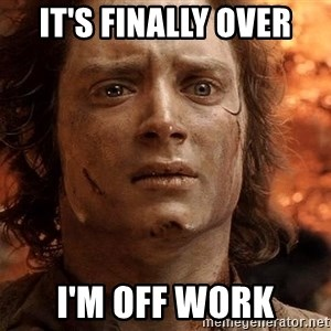 Frodo  - It's finally over I'm off work