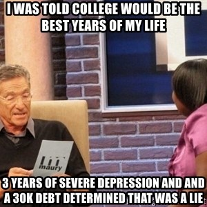 Maury Lie Detector - I was told college would be the best years of my life  3 years of severe depression and and a 30K debt determined that was a lie