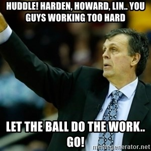 Kevin McFail Meme - Huddle! Harden, Howard, Lin.. You guys working too hard Let the ball do the work.. Go!