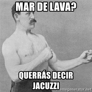 overly manly man - mar de lava? querrás decir       jacuzzi