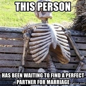 Waiting skeleton meme - this person has been waiting to find a perfect partner for marriage